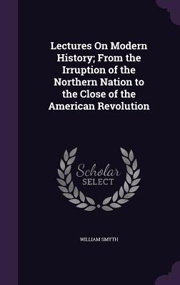Lectures on Modern History; From the Irruption of the Northern Nation to the Close of the American Revolution - Smyth, William