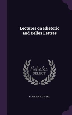 Lectures on Rhetoric and Belles Lettres - Blair, Hugh, Dr.