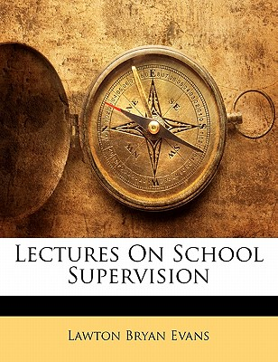 Lectures on School Supervision - Evans, Lawton Bryan