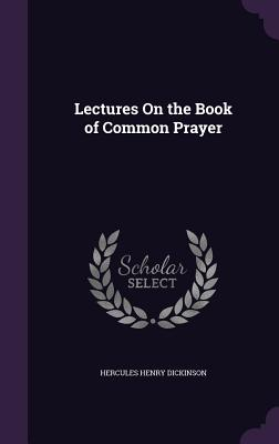 Lectures on the Book of Common Prayer - Dickinson, Hercules Henry