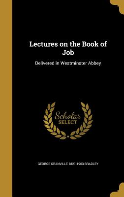 Lectures on the Book of Job: Delivered in Westminster Abbey - Bradley, George Granville 1821-1903