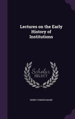 Lectures on the Early History of Institutions - Maine, Henry James Sumner, Sir