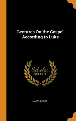 Lectures on the Gospel According to Luke - Foote, James