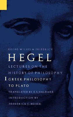 Lectures on the History of Philosophy, Volume 1: Greek Philosophy to Plato - Hegel, Georg Wilhelm Friedrich, and Haldane, E S (Translated by), and Beiser, Frederick C (Introduction by)