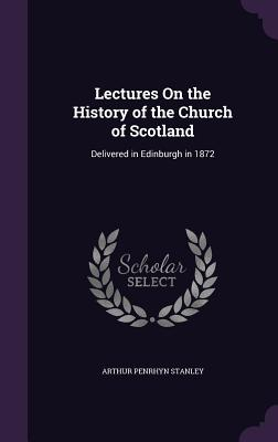 Lectures on the History of the Church of Scotland: Delivered in Edinburgh in 1872 - Stanley, Arthur Penrhyn