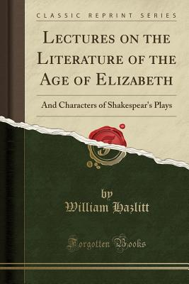 Lectures on the Literature of the Age of Elizabeth: And Characters of Shakespear's Plays (Classic Reprint) - Hazlitt, William