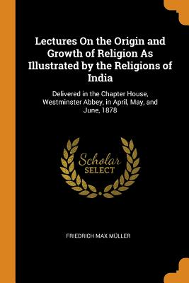 Lectures on the Origin and Growth of Religion as Illustrated by the Religions of India: Delivered in the Chapter House, Westminster Abbey, in April, May, and June, 1878 - Muller, Friedrich Max