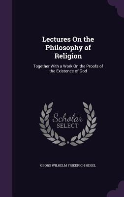 Lectures on the Philosophy of Religion: Together with a Work on the Proofs of the Existence of God - Hegel, Georg Wilhelm Friedrich