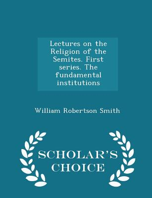 Lectures on the Religion of the Semites. First Series. the Fundamental Institutions - Scholar's Choice Edition - Smith, William Robertson