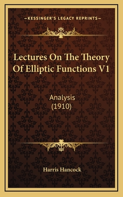 Lectures on the Theory of Elliptic Functions V1: Analysis (1910) - Hancock, Harris