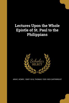 Lectures Upon the Whole Epistle of St. Paul to the Philippians - Airay, Henry 1560?-1616 (Creator), and Cartwright, Thomas 1535-1603
