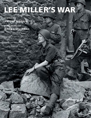 Lee Miller's War - Penrose, Antony (Editor), and Scherman, David Edward (Foreword by)