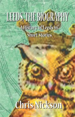 Leeds, the Biography: A History of Leeds in Short Stories - Nickson, Chris