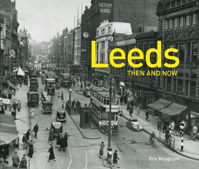 Leeds Then and Now - Musgrave, Eric