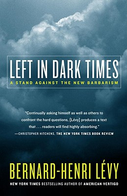 Left in Dark Times: A Stand Against the New Barbarism - Levy, Bernard-Henri, and Moser, Benjamin (Translated by)