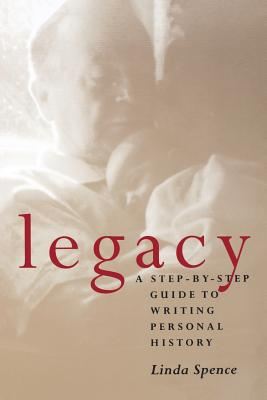 Legacy Legacy Legacy: A Step-By-Step Guide to Writing Personal History a Step-By-Step Guide to Writing Personal History a Step-By-Step Guide to Writing Personal History - Spence, Linda