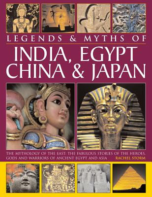 Legends & Myths of India, Egypt, China & Japan: The Mythology of the East: The Fabulous Stories of the Heroes, Gods and Warriors of Ancient Egypt and Asia - Storm, Rachel