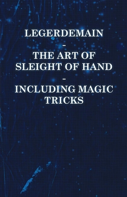 Legerdemain - The Art of Sleight of Hand - Including Magic Tricks - Anon