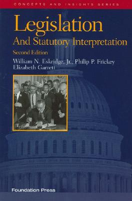 Legislation and Statutory Interpretation - Eskridge, William N, Jr., and Frickey, Philip P, and Garrett, Elizabeth