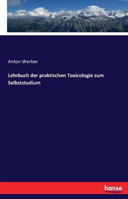 Lehrbuch Der Praktischen Toxicologie Zum Selbststudium - Werber, Anton