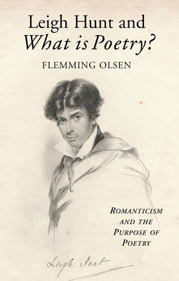 Leigh Hunt and What Is Poetry?: Romanticism and the Purpose of Poetry - Olsen, Flemming