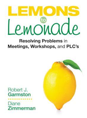 Lemons to Lemonade: Resolving Problems in Meetings, Workshops, and Plcs - Garmston, Robert J, and Zimmerman, Diane P, Dr.