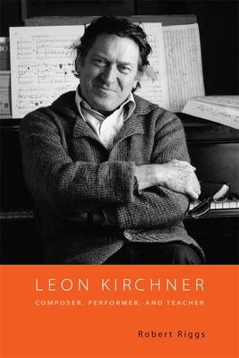Leon Kirchner: Composer, Performer, and Teacher - Riggs, Robert