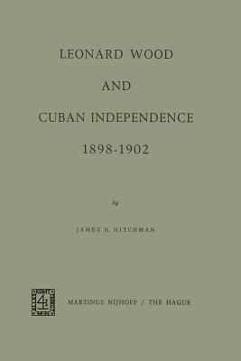 Leonard Wood and Cuban Independence 1898-1902 - Hitchman, J H