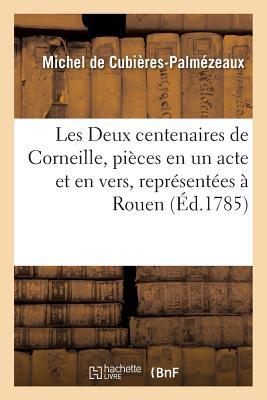 Les Deux Centenaires de Corneille, Pi?ces En Un Acte Et En Vers, Repr?sent?es ? Rouen, - De Cubieres-Palmezeaux-M