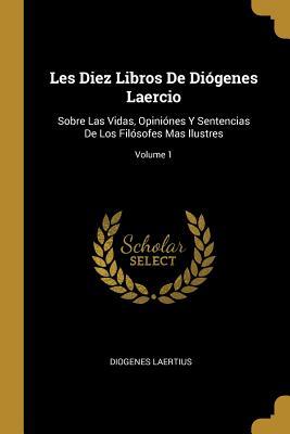 Les Diez Libros de Di?genes Laercio: Sobre Las Vidas, Opini?nes Y Sentencias de Los Fil?sofes Mas Ilustres; Volume 1 - Laertius, Diogenes
