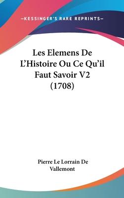 Les Elemens de L'Histoire Ou Ce Qu'il Faut Savoir V2 (1708) - Vallemont, Pierre Le Lorrain De