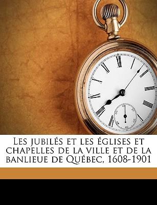 Les Jubiles Et Les Eglises Et Chapelles de la Ville Et de la Banlieue de Quebec, 1608-1901 (Classic Reprint) - Trudelle, Joseph