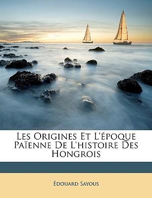 Les Origines Et L'Epoque Paienne de L'Histoire Des Hongrois - Sayous, Douard, and Sayous, Edouard