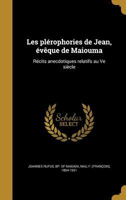 Les Plerophories de Jean, Eveque de Maiouma: Recits Anecdotiques Relatifs Au Ve Siecle - Joannes Rufus, Bp Of Maiuma (Creator), and Nau, F (Francois) 1864-1931 (Creator)