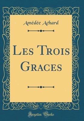 Les Trois Graces (Classic Reprint) - Achard, Amedee