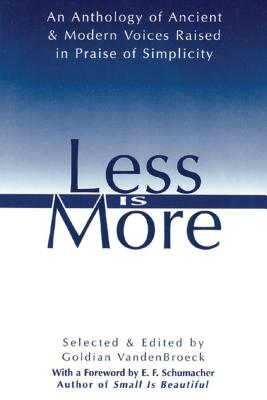 Less Is More: An Anthology of Ancient & Modern Voices Raised in Praise of Simplicity - VandenBroeck, Goldian (Editor), and Schumacher, E F (Designer)