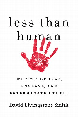 Less Than Human: Why We Demean, Enslave, and Exterminate Others - Smith, David Livingstone