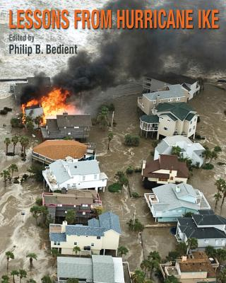Lessons from Hurricane Ike - Bedient, Philip B, Professor, PH.D. (Editor), and Bedient, Philip B, and Blackburn, James B (Contributions by)