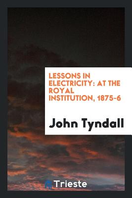 Lessons in Electricity: At the Royal Institution, 1875-6 - Tyndall, John