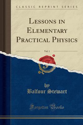 Lessons in Elementary Practical Physics, Vol. 1 (Classic Reprint) - Stewart, Balfour