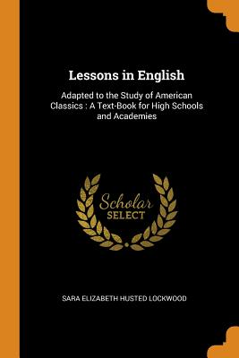 Lessons in English: Adapted to the Study of American Classics: A Text-Book for High Schools and Academies - Lockwood, Sara Elizabeth Husted