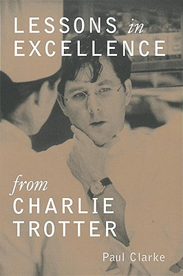 Lessons in Excellence from Charlie Trotter - Clarke, Paul