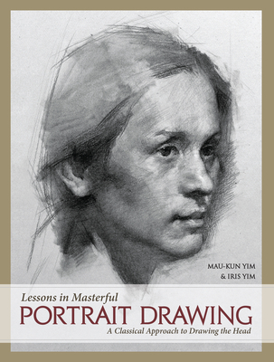 Lessons in Masterful Portrait Drawing: A Classical Approach to Drawing the Head - Yim, Mau-Kun, and Yim, Iris