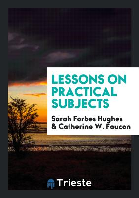 Lessons on Practical Subjects - Hughes, Sarah Forbes
