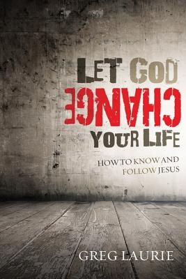 Let God Change Your Life: How to Know and Follow Jesus - Laurie, Greg