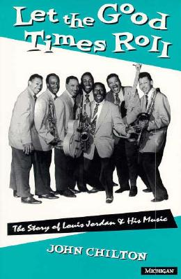 Let the Good Times Roll: The Story of Louis Jordan and His Music - Chilton, John