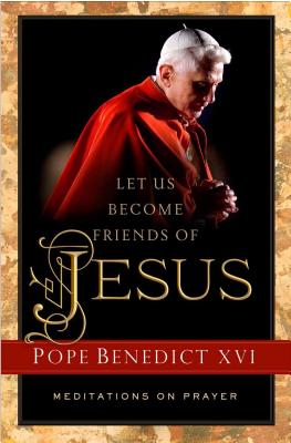 Let Us Become Friends of Jesus: Meditations on Prayer - Pope Benedict XVI, and Kun, Jeanne (Compiled by)