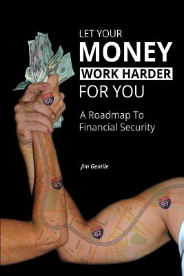 Let Your Money Work Harder for You: A Road Map to Financial Security - Gentile, Jim