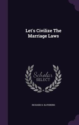 Let's Civilize the Marriage Laws - Kathrens, Richard D