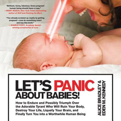 Let's Panic about Babies!: How to Endure and Possibly Triumph Over the Adorable Tyrant Who Will Ruin Your Body, Destroy Your Life, Liquefy Your Brain, and Finally Turn You Into a Worthwhile Human Being - Bradley, Alice, Ms., and Kennedy, Eden M
